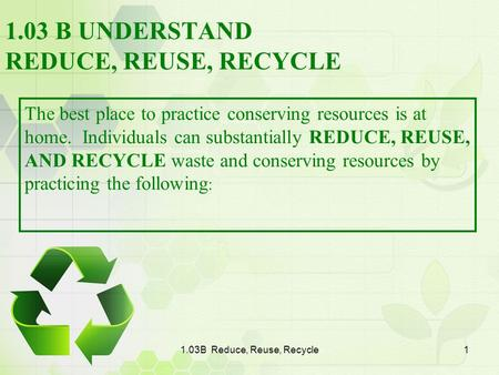1.03B Reduce, Reuse, Recycle1 1.03 B UNDERSTAND REDUCE, REUSE, RECYCLE The best place to practice conserving resources is at home. Individuals can substantially.