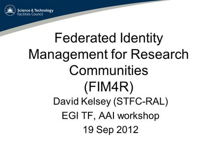 Federated Identity Management for Research Communities (FIM4R) David Kelsey (STFC-RAL) EGI TF, AAI workshop 19 Sep 2012.