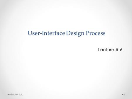 User-Interface Design Process Lecture # 6 1Gabriel Spitz.