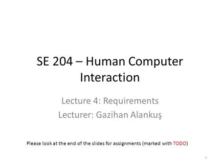 SE 204 – Human Computer Interaction Lecture 4: Requirements Lecturer: Gazihan Alankuş Please look at the end of the slides for assignments (marked with.