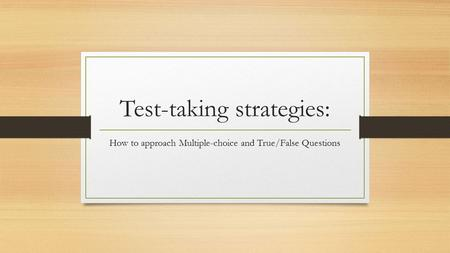 Test-taking strategies: How to approach Multiple-choice and True/False Questions.