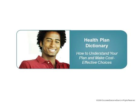 © 2009 Corporate Executive Board, All Rights Reserved. Health Plan Dictionary How to Understand Your Plan and Make Cost- Effective Choices.