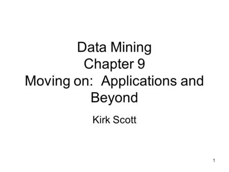 1 Data Mining Chapter 9 Moving on: Applications and Beyond Kirk Scott.