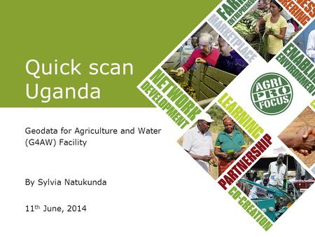 Quick scan Uganda Geodata for Agriculture and Water (G4AW) Facility By Sylvia Natukunda 11 th June, 2014.