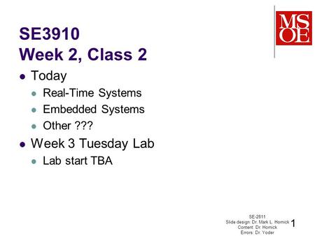 SE3910 Week 2, Class 2 Today Real-Time Systems Embedded Systems Other ??? Week 3 Tuesday Lab Lab start TBA SE-2811 Slide design: Dr. Mark L. Hornick Content: