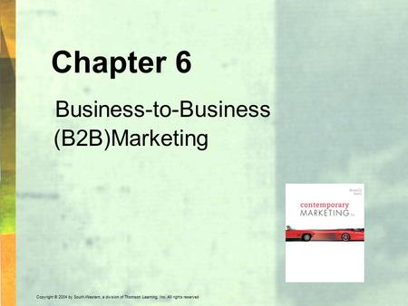 Copyright © 2004 by South-Western, a division of Thomson Learning, Inc. All rights reserved. Chapter 6 Business-to-Business (B2B)Marketing.