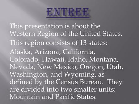 This presentation is about the Western Region of the United States. This region consists of 13 states: Alaska, Arizona, California, Colorado, Hawaii, Idaho,