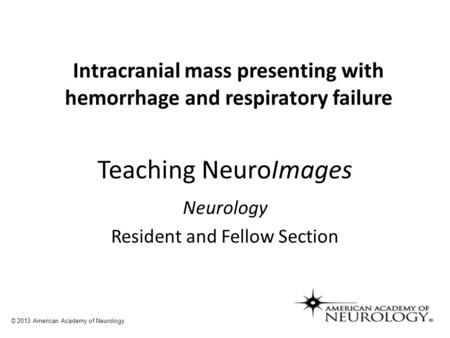 Teaching NeuroImages Neurology Resident and Fellow Section © 2013 American Academy of Neurology Intracranial mass presenting with hemorrhage and respiratory.