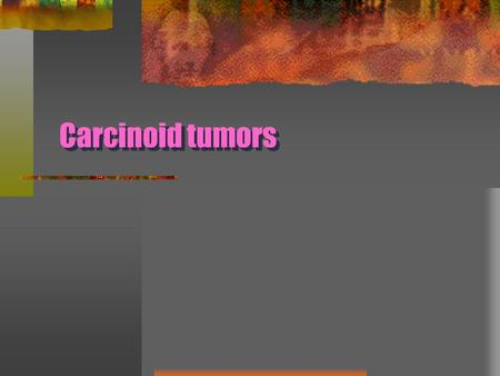Carcinoid tumors. Develop from the argyrophillic Kulchitsky's cells that are present in the airway mucosa Neuroendocrine tumor categorized Grade I : typical.