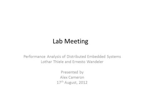 Lab Meeting Performance Analysis of Distributed Embedded Systems Lothar Thiele and Ernesto Wandeler Presented by Alex Cameron 17 th August, 2012.