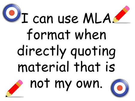 I can use MLA format when directly quoting material that is not my own.