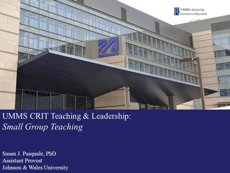 UMMS CRIT Teaching & Leadership: Small Group Teaching Susan J. Pasquale, PhD Assistant Provost Johnson & Wales University.