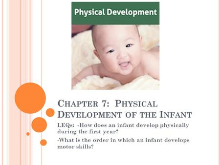 C HAPTER 7: P HYSICAL D EVELOPMENT OF THE I NFANT LEQs: -How does an infant develop physically during the first year? -What is the order in which an infant.