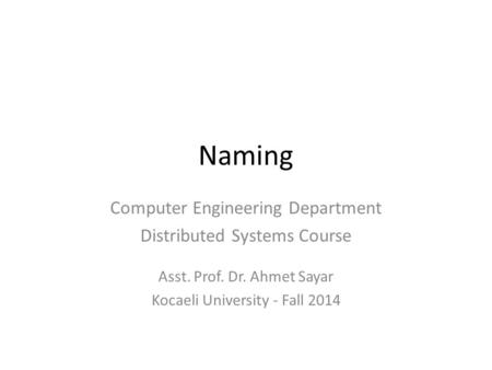 Naming Computer Engineering Department Distributed Systems Course Asst. Prof. Dr. Ahmet Sayar Kocaeli University - Fall 2014.