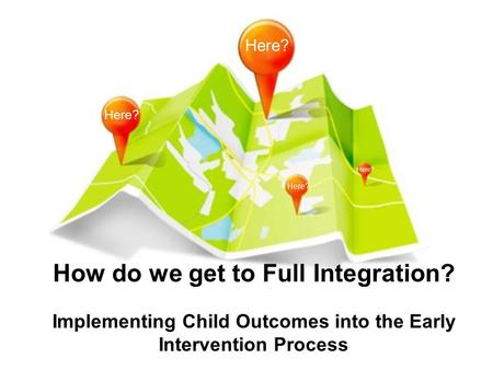 How do we get to Full Integration? Implementing Child Outcomes into the Early Intervention Process Here?