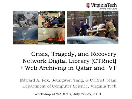 Crisis, Tragedy, and Recovery Network Digital Library (CTRnet) + Web Archiving in Qatar and VT Edward A. Fox, Seungwon Yang, & CTRnet Team Department of.