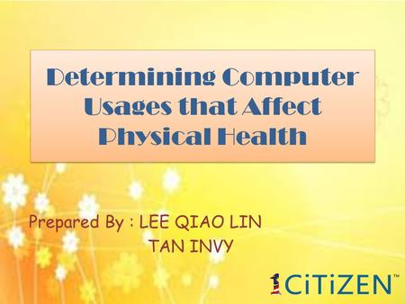 Determining Computer Usages that Affect Physical Health Prepared By : LEE QIAO LIN TAN INVY.