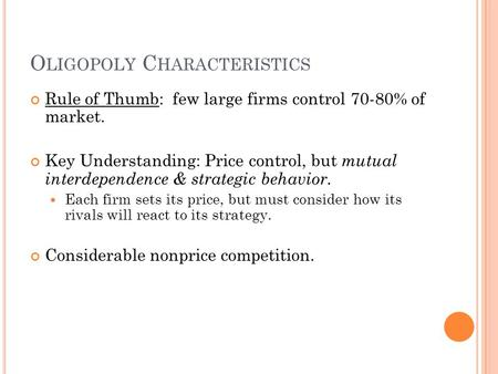 O LIGOPOLY C HARACTERISTICS Rule of Thumb: few large firms control 70-80% of market. Key Understanding: Price control, but mutual interdependence & strategic.
