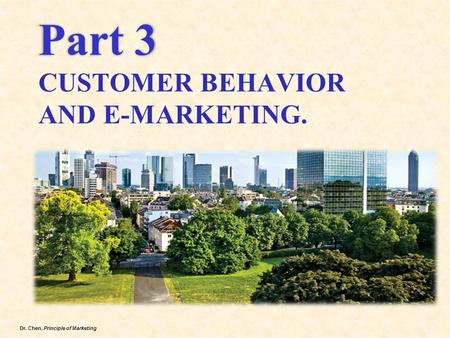 Dr. Chen, Principle of Marketing Part 3 Part 3 CUSTOMER BEHAVIOR AND E-MARKETING.