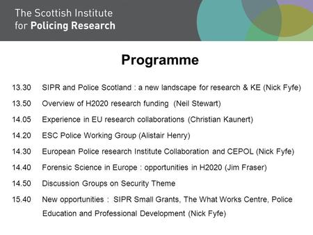 Programme 13.30 SIPR and Police Scotland : a new landscape for research & KE (Nick Fyfe) 13.50 Overview of H2020 research funding (Neil Stewart) 14.05.
