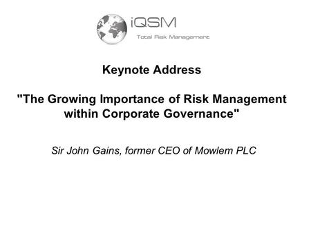 Keynote Address The Growing Importance of Risk Management within Corporate Governance Sir John Gains, former CEO of Mowlem PLC.