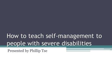 How to teach self-management to people with severe disabilities Presented by Phillip Tse.
