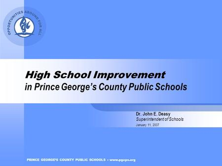 PRINCE GEORGE'S COUNTY PUBLIC SCHOOLS www.pgcps.org High School Improvement in Prince George's County Public Schools Dr. John E. Deasy Superintendent of.