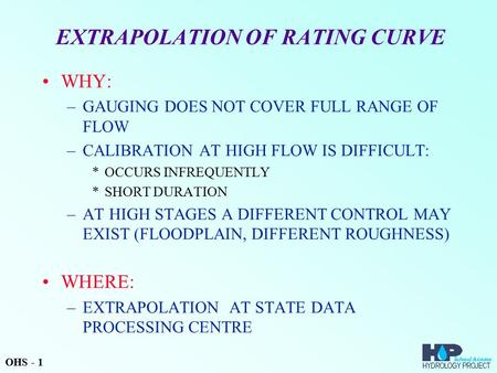 EXTRAPOLATION OF RATING CURVE WHY: –GAUGING DOES NOT COVER FULL RANGE OF FLOW –CALIBRATION AT HIGH FLOW IS DIFFICULT: *OCCURS INFREQUENTLY *SHORT DURATION.