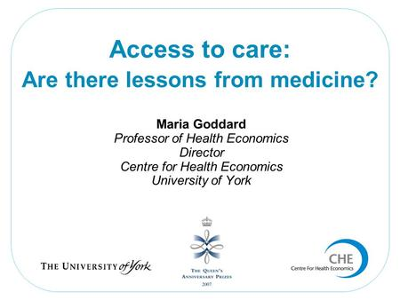 Maria Goddard Professor of Health Economics Director Centre for Health Economics University of York Access to care: Are there lessons from medicine?