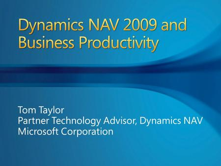 Tom Taylor Partner Technology Advisor, Dynamics NAV Microsoft Corporation.