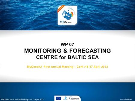 MyOcean2 First Annual Meeting – 17-18 April 2013 WP 07 MONITORING & FORECASTING CENTRE for BALTIC SEA MyOcean2 First Annual Meeting – Cork /16-17 April.