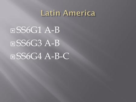  SS6G1 A-B  SS6G3 A-B  SS6G4 A-B-C. SS6G1 The student will locate selected features of Latin America and the Caribbean. a. Locate on a world and regional.