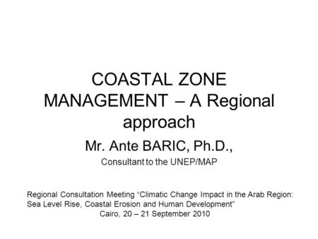 "COASTAL ZONE MANAGEMENT – A Regional approach Mr. Ante BARIC, Ph.D., Consultant to the UNEP/MAP Regional Consultation Meeting ""Climatic Change Impact in."