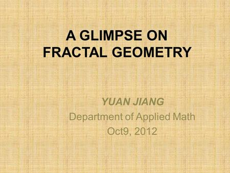 A GLIMPSE ON FRACTAL GEOMETRY YUAN JIANG Department of Applied Math Oct9, 2012.
