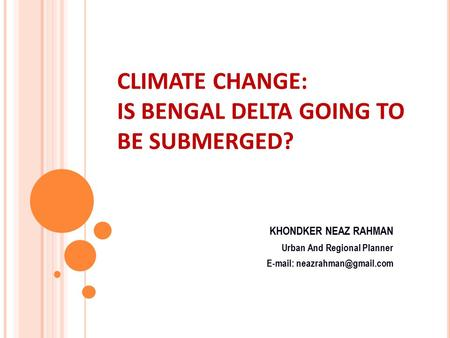 CLIMATE CHANGE: IS BENGAL DELTA GOING TO BE SUBMERGED? KHONDKER NEAZ RAHMAN Urban And Regional Planner