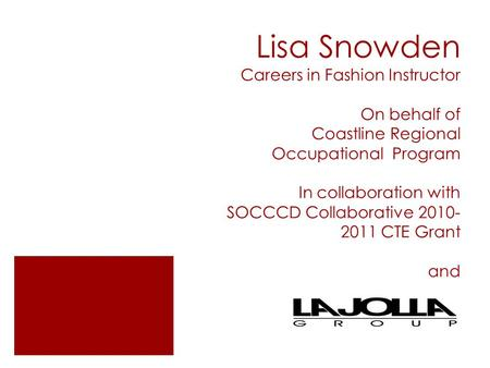 Lisa Snowden Careers in Fashion Instructor On behalf of Coastline Regional Occupational Program In collaboration with SOCCCD Collaborative 2010- 2011 CTE.