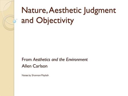 Nature, Aesthetic Judgment and Objectivity From Aesthetics and the Environment Allen Carlson Notes by Shannon Maylath.