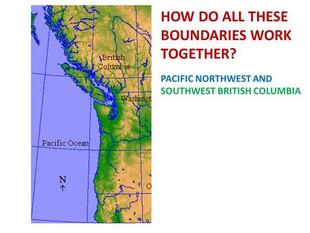 HOW DO ALL THESE BOUNDARIES WORK TOGETHER? PACIFIC NORTHWEST AND SOUTHWEST BRITISH COLUMBIA.