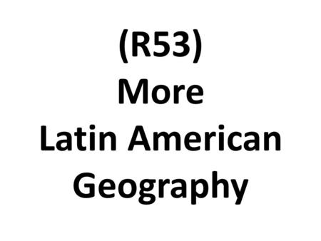 (R53) More Latin American Geography. COUNTRY LOCATION CLIMATE NATURAL RESOURCES Mexico South of USA; between the Pacific ocean & the Gulf of Mexico Many.