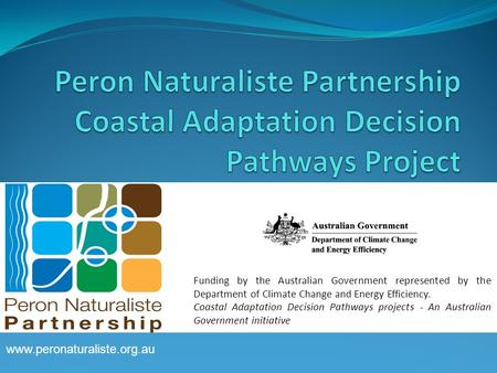 Www.peronaturaliste.org.au Funding by the Australian Government represented by the Department of Climate Change and Energy Efficiency. Coastal Adaptation.