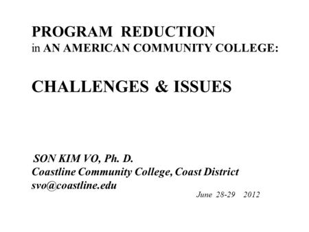 PROGRAM REDUCTION in AN AMERICAN COMMUNITY COLLEGE: CHALLENGES & ISSUES SON KIM VO, Ph. D. Coastline Community College, Coast District