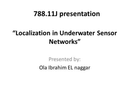 """Localization in Underwater Sensor Networks"" Presented by: Ola Ibrahim EL naggar 788.11J presentation."