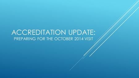 ACCREDITATION UPDATE: PREPARING FOR THE OCTOBER 2014 VISIT.