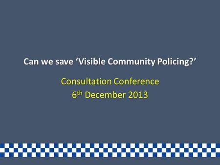Can we save 'Visible Community Policing?' Consultation Conference 6 th December 2013.