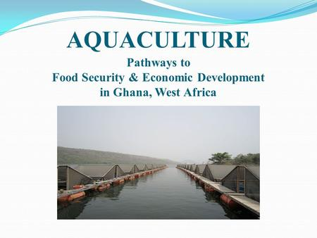AQUACULTURE Pathways to Food Security & Economic Development in Ghana, West Africa.