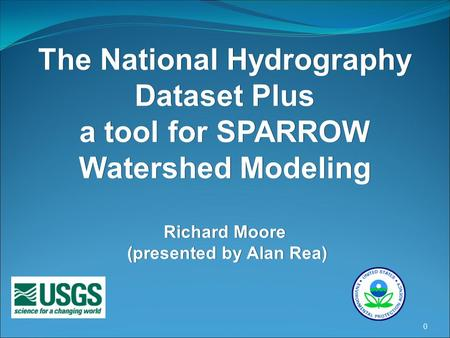 0 The National Hydrography Dataset Plus a tool for SPARROW Watershed Modeling Richard Moore (presented by Alan Rea)