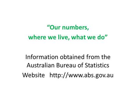 """Our numbers, where we live, what we do"" Information obtained from the Australian Bureau of Statistics Website"