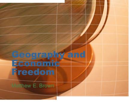Geography and Economic Freedom Matthew E. Brown. Economic Freedom How is it measured? 1.Size of Government: Expenditures, Taxes, and Enterprises 2.Legal.