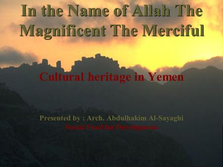 In the Name of Allah The Magnificent The Merciful Cultural heritage in Yemen Presented by : Arch. Abdulhakim Al-Sayaghi Social Fund for Development.