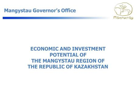 Mangystau Governor's Office ECONOMIC AND INVESTMENT POTENTIAL OF THE MANGYSTAU REGION OF THE REPUBLIC OF KAZAKHSTAN.